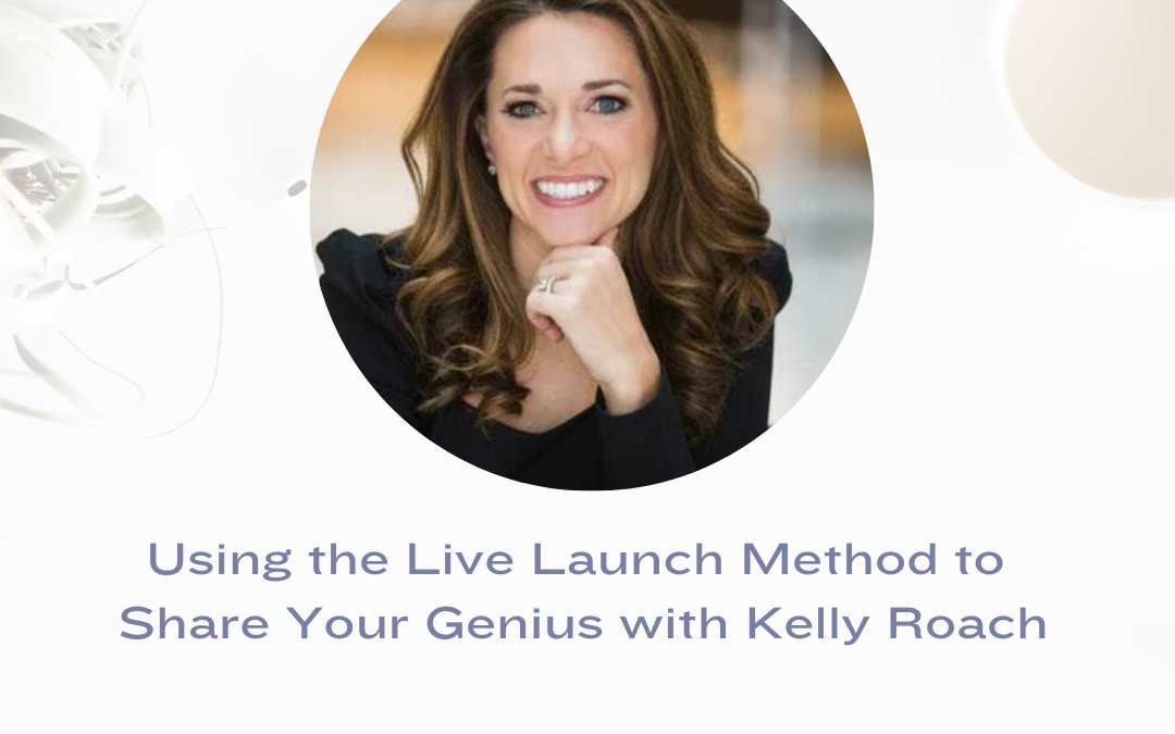 Using the Live Launch Method to Share Your Genius with Kelly Roach